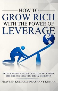 How to Grow Rich with The Power of Leverage, Praveen Kumar, Prashant Kumar