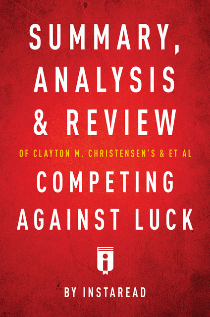 Summary, Analysis and Review of Clayton M. Christensen's and et al Competing Against Luck by Instaread, Instaread