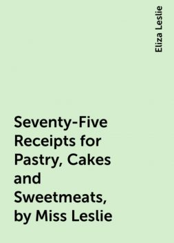Seventy-Five Receipts for Pastry, Cakes and Sweetmeats, by Miss Leslie, Eliza Leslie
