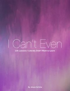 I Can't Even: Life Lessons I Literally Didn't Want to Learn, Alison DeTella