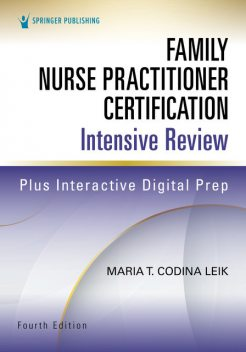 Family Nurse Practitioner Certification Intensive Review, Fourth Edition, MSN, ARNP, FNP-C, AGPCNP-BC, Maria T. Codina Leik