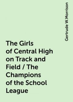 The Girls of Central High on Track and Field / The Champions of the School League, Gertrude W.Morrison
