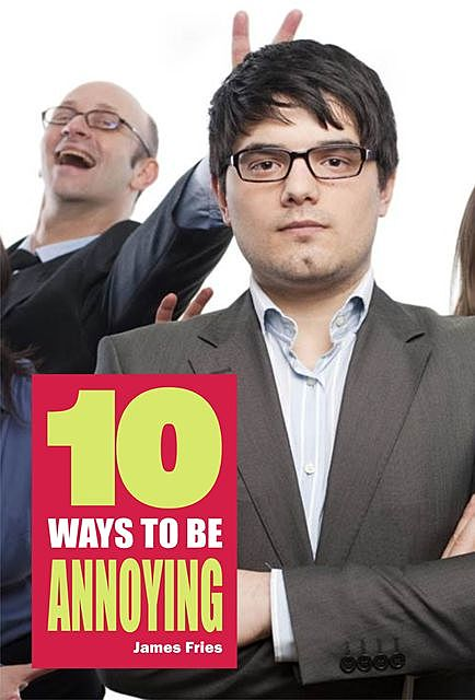 10 Ways to Be Annoying, James Fries