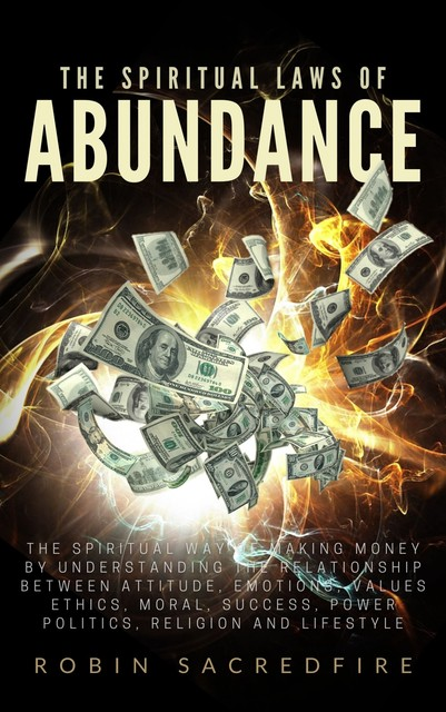 The Spiritual Laws of Abundance: The Spiritual Way of Making Money by Understanding The Relationship Between Attitude, Emotions, Values, Ethics, Moral, Success, Power, Politics, Religion and Lifestyle, Robin Sacredfire
