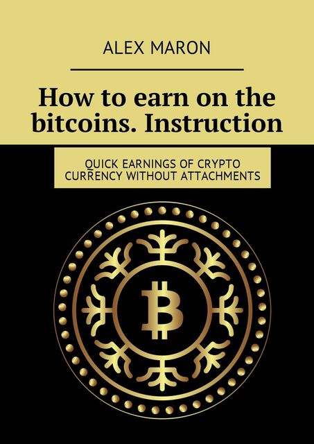 How to earn on the bitcoins. Instruction. Quick earnings of crypto currency without attachments, Alex Maron
