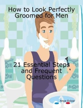 How to Look Perfectly Groomed for Men – 21 Essential Steps With Frequent Questions, Anya Gulzar