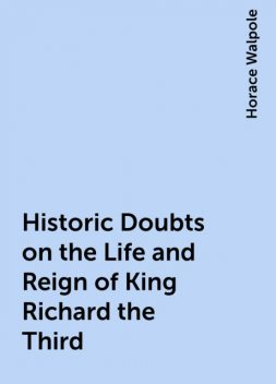 Historic Doubts on the Life and Reign of King Richard the Third, Horace Walpole