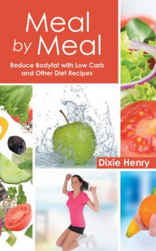 Meal by Meal: Reduce Bodyfat with Low Carb and Other Diet Recipes, Betty Crawford, Dixie Henry