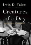 Creatures of a Day: And Other Tales of Psychotherapy, Irvin Yalom