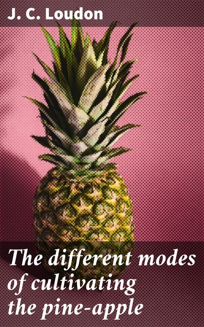 The different modes of cultivating the pine-apple, J.C. Loudon