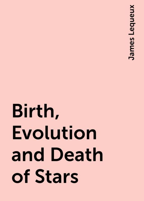 Birth, Evolution and Death of Stars, James Lequeux
