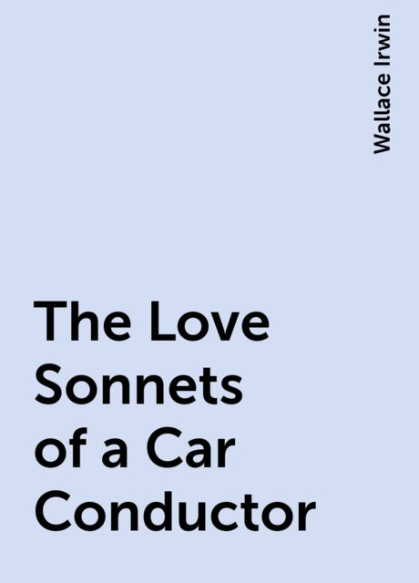 The Love Sonnets of a Car Conductor, Wallace Irwin