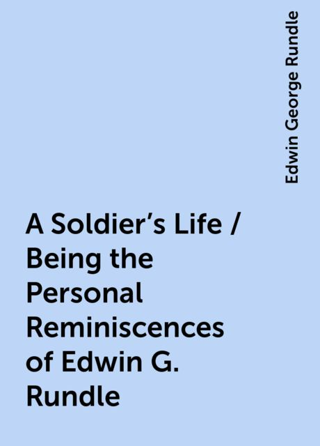 A Soldier's Life / Being the Personal Reminiscences of Edwin G. Rundle, Edwin George Rundle