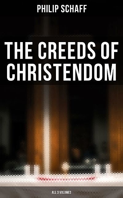 The Creeds of Christendom (All 3 Volumes), Philip Schaff