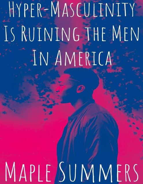 Hyper – Masculinity Is Ruining the Men In America, Maple Summers