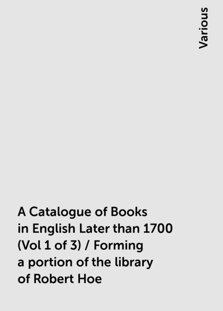 A Catalogue of Books in English Later than 1700 (Vol 1 of 3) / Forming a portion of the library of Robert Hoe, Various