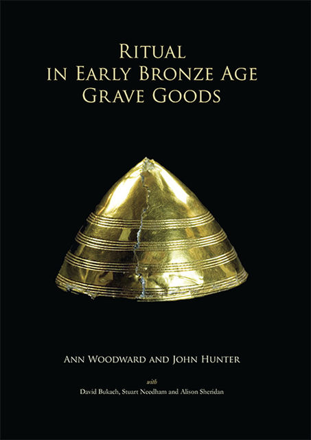 Ritual in Early Bronze Age Grave Goods, John Hunter, Ann Woodward