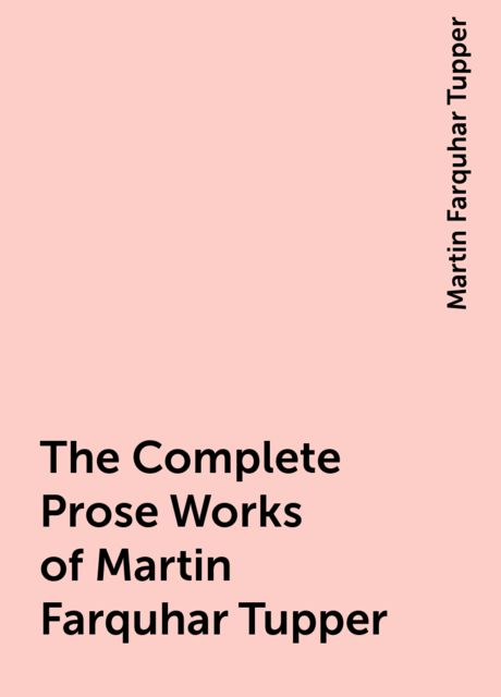 The Complete Prose Works of Martin Farquhar Tupper, Martin Farquhar Tupper
