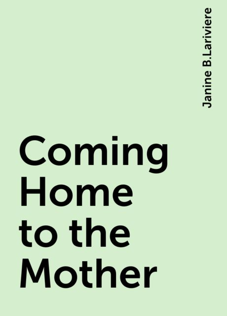 Coming Home to the Mother, Janine B.Lariviere