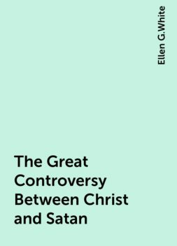 The Great Controversy Between Christ and Satan, Ellen G.White