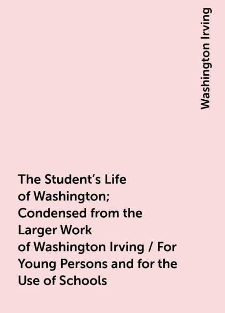 The Student's Life of Washington; Condensed from the Larger Work of Washington Irving / For Young Persons and for the Use of Schools, Washington Irving