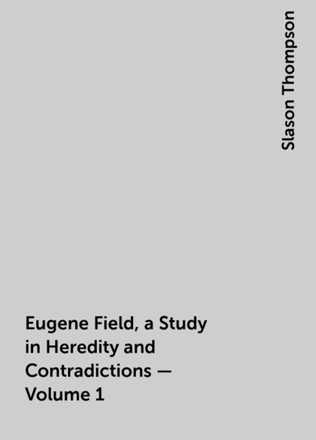 Eugene Field, a Study in Heredity and Contradictions — Volume 1, Slason Thompson