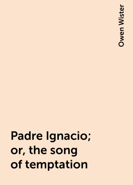 Padre Ignacio; or, the song of temptation, Owen Wister