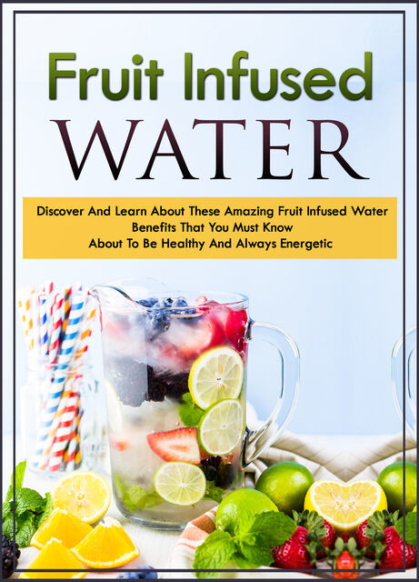 Fruit Infused Waters Discover And Learn About These Amazing Fruit Infused Water Benefits That You Must Know About To Be Healthy And Always Energetic, Old Natural Ways