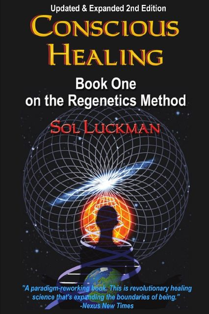 Conscious Healing: Book One on the Regenetics Method: Updated and Expanded 2nd Edition, Sol Luckman