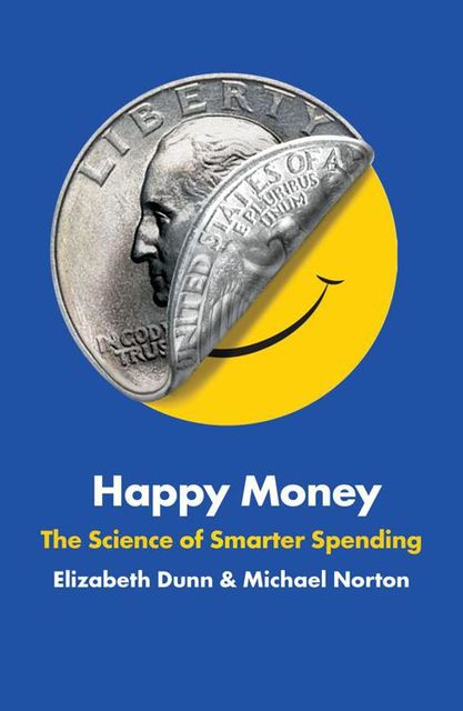 Happy Money: The Science of Smarter Spending, Elizabeth Dunn