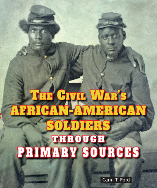 The Civil War's African-American Soldiers Through Primary Sources, Carin T.Ford
