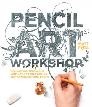 Pencil Art Workshop: Techniques, Ideas, and Inspiration for Drawing and Designing with Pencil, Matt Rota