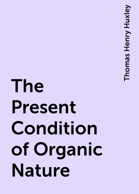 The Present Condition of Organic Nature, Thomas Henry Huxley