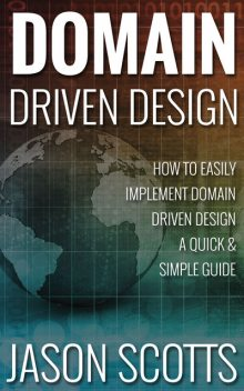 Domain Driven Design : How to Easily Implement Domain Driven Design – A Quick & Simple Guide, Jason Scotts