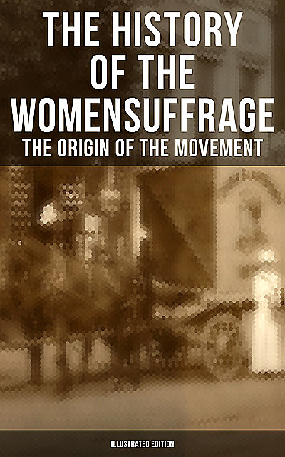 The History of the Women's Suffrage: The Origin of the Movement (Illustrated Edition), Elizabeth Cady Stanton, Susan Anthony, Harriot Stanton Blatch, Matilda Gage