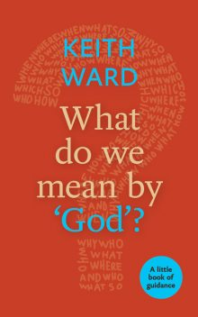 What Do We Mean By 'God'?, Keith Ward