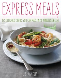 Express Dinners – 175 Delicious Dishes You Can Make in 30 Minutes or Less, Liz Franklin Author
