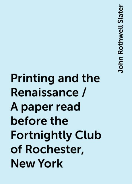 Printing and the Renaissance / A paper read before the Fortnightly Club of Rochester, New York, John Rothwell Slater