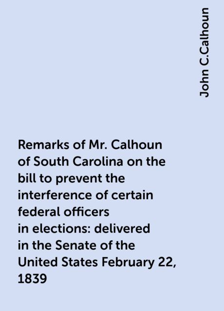 Remarks of Mr. Calhoun of South Carolina on the bill to prevent the interference of certain federal officers in elections: delivered in the Senate of the United States February 22, 1839, John C.Calhoun