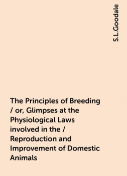 The Principles of Breeding / or, Glimpses at the Physiological Laws involved in the / Reproduction and Improvement of Domestic Animals, S.L.Goodale