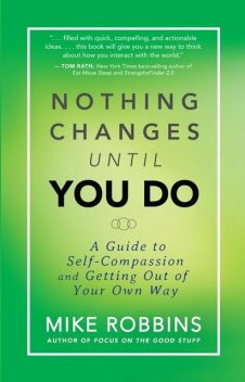 Nothing Changes Until You Do: A Guide to Self-Compassion and Getting Out of Your Own Way, Mike Robbins