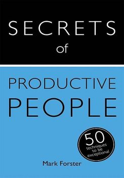 Secrets of Productive People: 50 Techniques To Get Things Done: Teach Yourself, Mark Forster