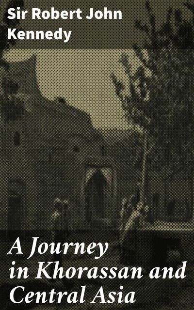 A Journey in Khorassan and Central Asia, Sir Robert John Kennedy