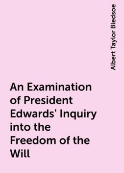 An Examination of President Edwards' Inquiry into the Freedom of the Will, Albert Taylor Bledsoe