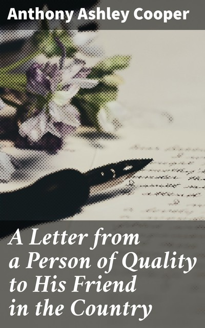 A Letter from a Person of Quality to His Friend in the Country, Anthony Cooper