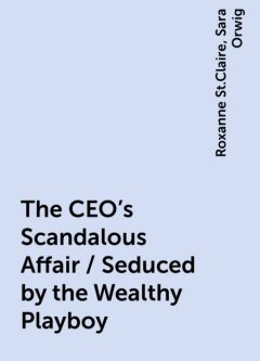 The CEO's Scandalous Affair / Seduced by the Wealthy Playboy, Roxanne St.Claire, Sara Orwig