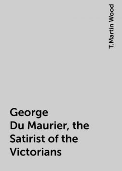 George Du Maurier, the Satirist of the Victorians, T.Martin Wood