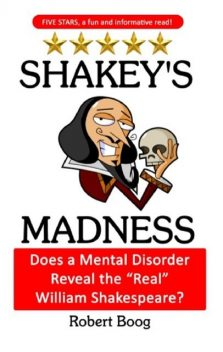 """Shakey's Madness: Does a Mental Disorder Reveal the """"Real"""" William Shakespeare, Robert Boog"""