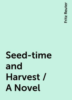 Seed-time and Harvest / A Novel, Fritz Reuter