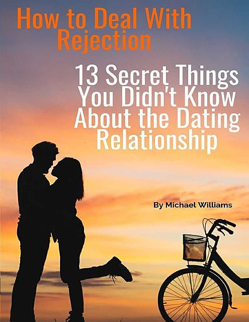 How to Deal With Rejection: 13 Secret Things You Didn't Know About the Dating Relationship, Michael Williams